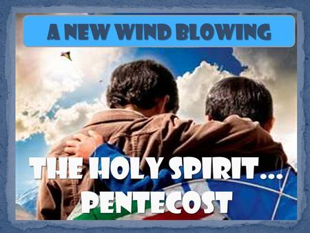 A New Wind Blowing When the day of Pentecost came, they were all together in one place. Suddenly a sound like the blowing of a violent wind came from.