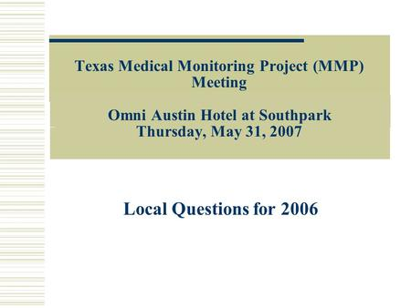 Texas Medical Monitoring Project (MMP) Meeting Omni Austin Hotel at Southpark Thursday, May 31, 2007 Local Questions for 2006.