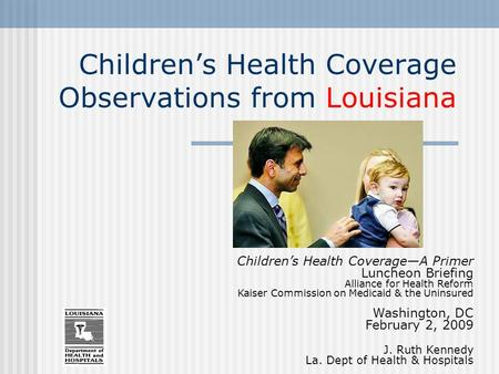Children's Health Coverage Observations from Louisiana Children's Health Coverage—A Primer Luncheon Briefing Alliance for Health Reform Kaiser Commission.