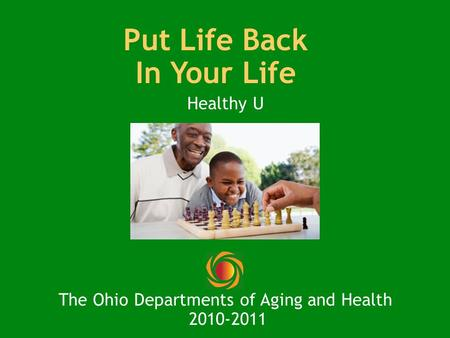 Put Life Back In Your Life Healthy U The Ohio Departments of Aging and Health 2010-2011.
