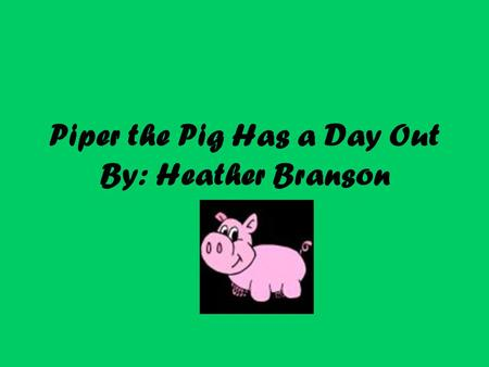 Piper the Pig Has a Day Out By: Heather Branson. Piper the pig was a very curious pig. He was always snooping around and getting into trouble. One day.