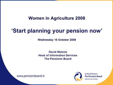Women in Agriculture 2008 'Start planning your pension now' Wednesday 15 October 2008 David Malone Head of Information Services The Pensions Board.