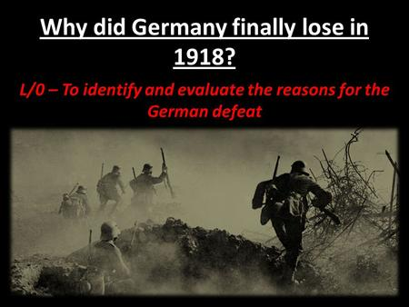 Why did Germany finally lose in 1918? L/0 – To identify and evaluate the reasons for the German defeat.
