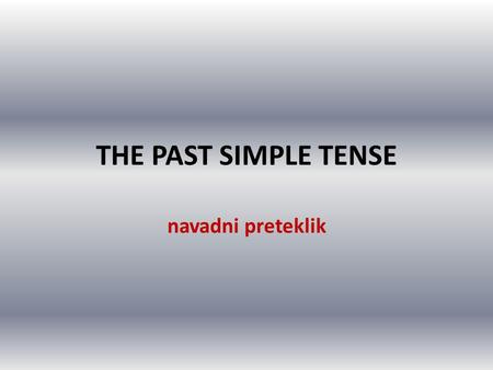THE PAST SIMPLE TENSE navadni preteklik.