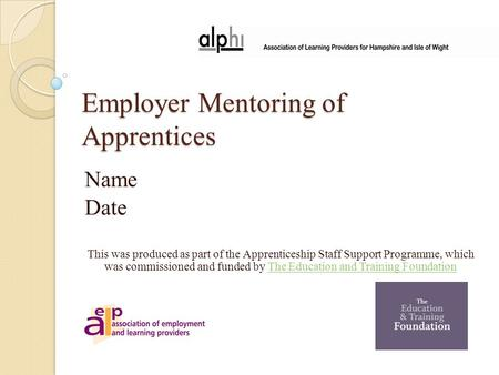 Employer Mentoring of Apprentices Name Date This was produced as part of the Apprenticeship Staff Support Programme, which was commissioned and funded.