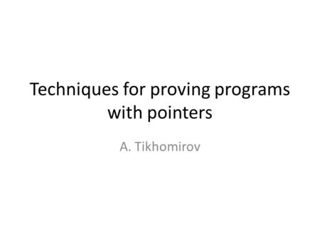 Techniques for proving programs with pointers A. Tikhomirov.