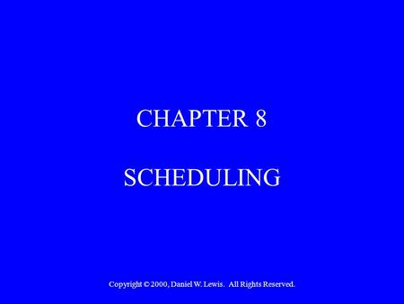 Copyright © 2000, Daniel W. Lewis. All Rights Reserved. CHAPTER 8 SCHEDULING.