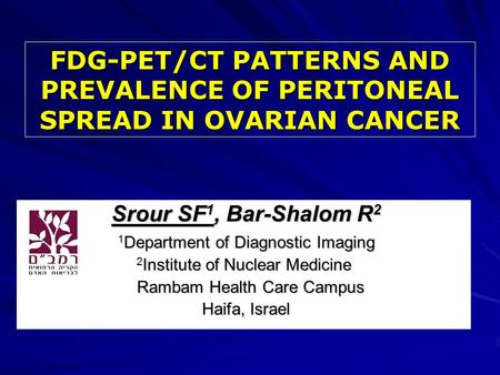 FDG-PET/CT PATTERNS AND PREVALENCE OF PERITONEAL SPREAD IN OVARIAN CANCER Srour SF 1, Bar-Shalom R 2 Srour SF 1, Bar-Shalom R 2 1 Department of Diagnostic.