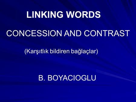 LINKING WORDS CONCESSION AND CONTRAST B. BOYACIOGLU