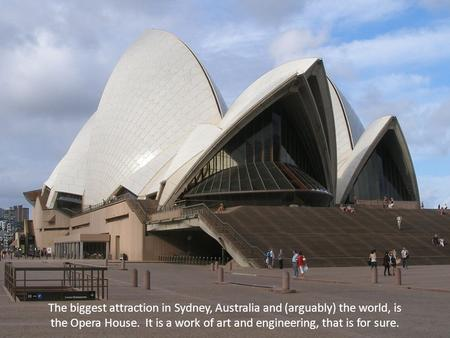 The biggest attraction in Sydney, Australia and (arguably) the world, is the Opera House. It is a work of art and engineering, that is for sure.