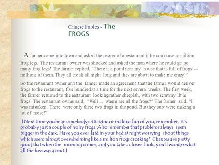 Chinese Fables - The FROGS A farmer came into town and asked the owner of a restaurant if he could use a million frog legs. The restaurant owner was shocked.