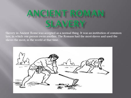 ANCIENT ROMAN SLAVERY Slavery in Ancient Rome was accepted as a normal thing. It was an institution of common law, in which one person owns another. The.