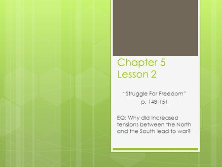 "Chapter 5 Lesson 2 ""Struggle For Freedom"" p. 148-151 EQ: Why did increased tensions between the North and the South lead to war?"