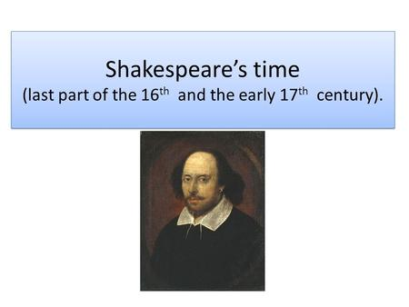 Shakespeare's time (last part of the 16 th and the early 17 th century).