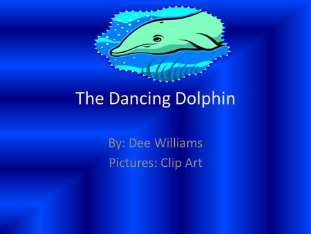 The Dancing Dolphin By: Dee Williams Pictures: Clip Art.