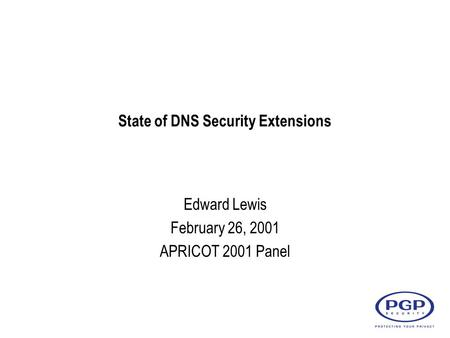 State of DNS Security Extensions Edward Lewis February 26, 2001 APRICOT 2001 Panel.