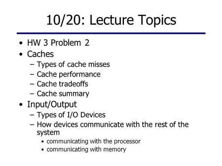 10/20: Lecture Topics HW 3 Problem 2 Caches –Types of cache misses –Cache performance –Cache tradeoffs –Cache summary Input/Output –Types of I/O Devices.