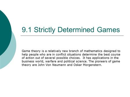 9.1 Strictly Determined Games Game theory is a relatively new branch of mathematics designed to help people who are in conflict situations determine the.