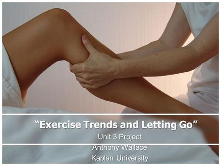 """Exercise Trends and Letting Go"" Unit 3 Project Anthony Wallace Kaplan University."