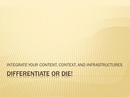 INTEGRATE YOUR CONTENT, CONTEXT, AND INFRASTRUCTURES.