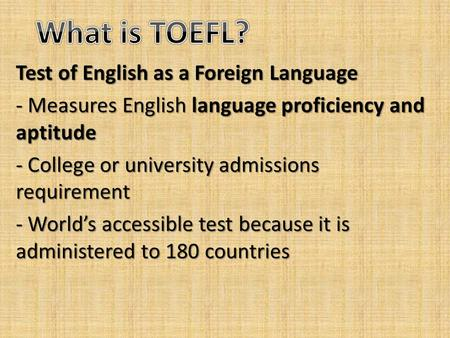 Test of English as a Foreign Language - Measures English language proficiency and aptitude - College or university admissions requirement - World's accessible.