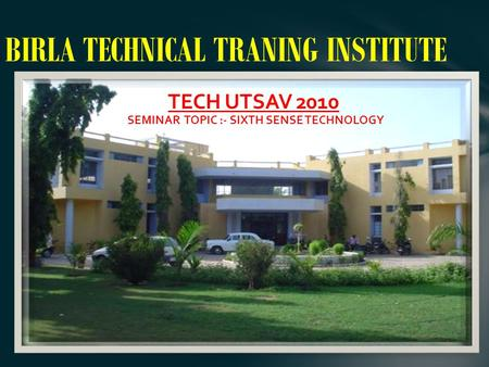 BIRLA TECHNICAL TRANING INSTITUTE TECH UTSAV 2010 SEMINAR TOPIC :- SIXTH SENSE TECHNOLOGY.