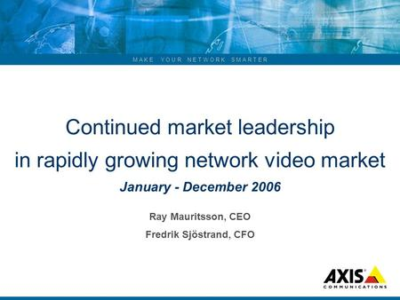 M A K E Y O U R N E T W O R K S M A R T E R Continued market leadership in rapidly growing network video market January - December 2006 Ray Mauritsson,
