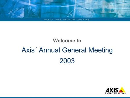 ... M A K E S Y O U R N E T W O R K S M A R T E R Welcome to Axis´ Annual General Meeting 2003.