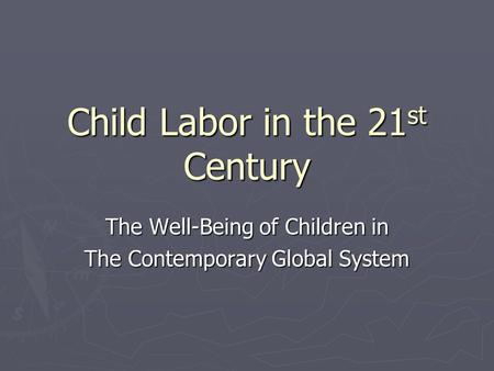 Child Labor in the 21 st Century The Well-Being of Children in The Contemporary Global System.