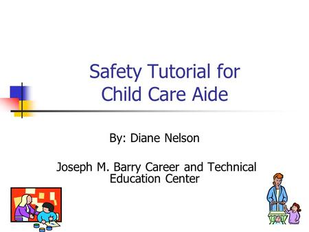 Safety Tutorial for Child Care Aide By: Diane Nelson Joseph M. Barry Career and Technical Education Center.