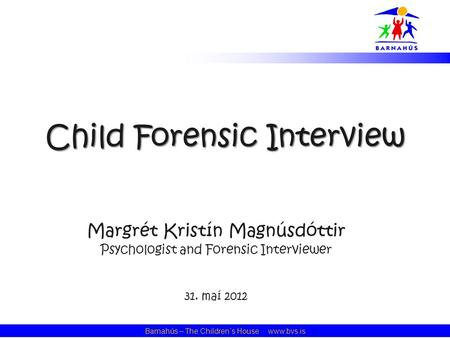 Barnahús – The Children´s House · www.bvs.is Child Forensic Interview Margrét Kristín Magnúsdóttir Psychologist and Forensic Interviewer 31. maí 2012.