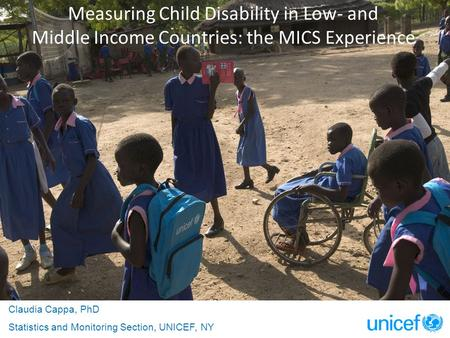 Measuring Child Disability in Low- and Middle Income Countries: the MICS Experience Claudia Cappa, PhD Statistics and Monitoring Section, UNICEF, NY.