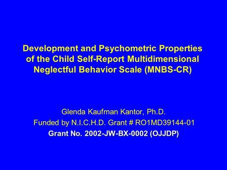 Development and Psychometric Properties of the Child Self-Report Multidimensional Neglectful Behavior Scale (MNBS-CR) Glenda Kaufman Kantor, Ph.D. Funded.