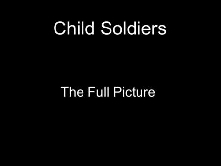 Child Soldiers The Full Picture. First stereotype All children take part in active combat.