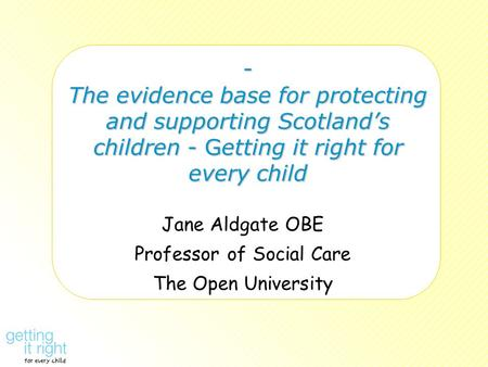 - The evidence base for protecting and supporting Scotland's children - Getting it right for every child Jane Aldgate OBE Professor of Social Care The.