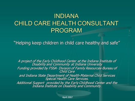 "April 2007 INDIANA CHILD CARE HEALTH CONSULTANT PROGRAM ""Helping keep children in child care healthy and safe"" A project of the Early Childhood Center."