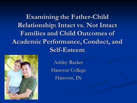Examining the Father-Child Relationship: Intact vs. Not Intact Families and Child Outcomes of Academic Performance, Conduct, and Self-Esteem Ashley Recker.