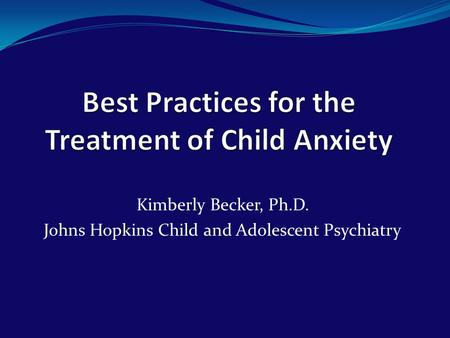 Kimberly Becker, Ph.D. Johns Hopkins Child and Adolescent Psychiatry.