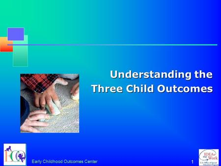 Early Childhood Outcomes Center 1 Understanding the Three Child Outcomes.