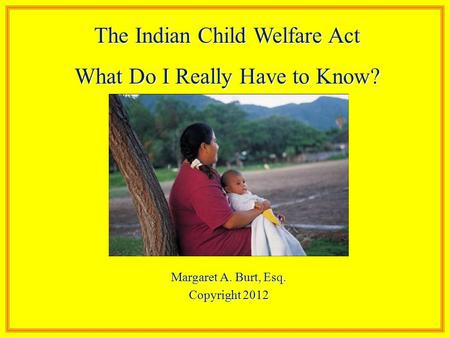 Margaret A. Burt, Esq. Copyright 2012 The Indian Child Welfare Act What Do I Really Have to Know?