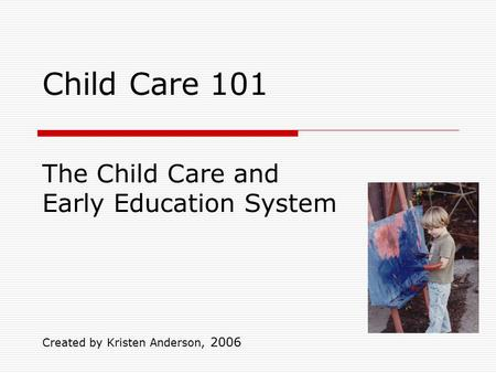 Child Care 101 Created by Kristen Anderson, 2006 The Child Care and Early Education System.