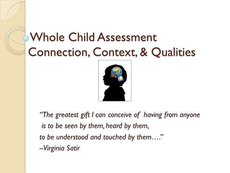 "Whole Child Assessment Connection, Context, & Qualities Whole Child Assessment Connection, Context, & Qualities ""The greatest gift I can conceive of having."