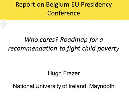 Report on Belgium EU Presidency Conference Who cares? Roadmap for a recommendation to fight child poverty Hugh Frazer National University of Ireland, Maynooth.