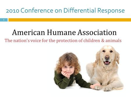 2010 Conference on Differential Response 1 American Humane Association The nation's voice for the protection of children & animals.
