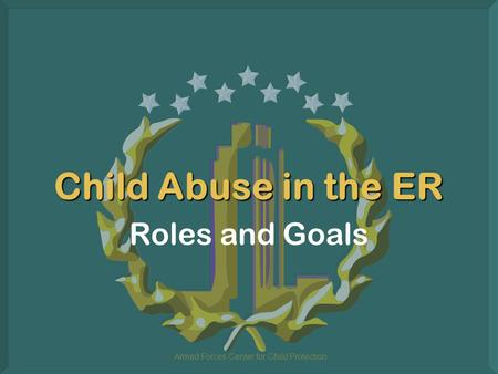 Armed Forces Center for Child Protection Child Abuse in the ER Roles and Goals.