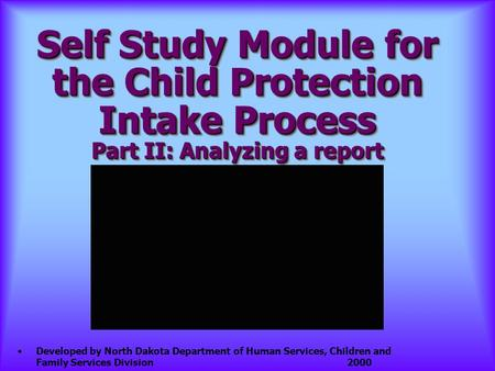 Self Study Module for the Child Protection Intake Process Part II: Analyzing a report Developed by North Dakota Department of Human Services, Children.