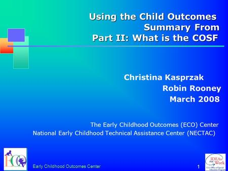 Early Childhood Outcomes Center 1 Using the Child Outcomes Summary From Part II: What is the COSF Using the Child Outcomes Summary From Part II: What.