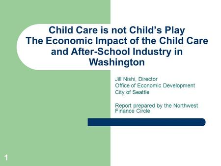 Child Care is not Child's Play The Economic Impact of the Child Care and After-School Industry in Washington Jill Nishi, Director Office of Economic Development.