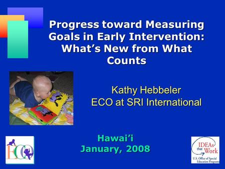 Hawai'i January, 2008 Progress toward Measuring Goals in Early Intervention: What's New from What Counts Kathy Hebbeler ECO at SRI International.