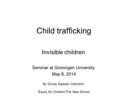 Child trafficking Invisible children Seminar at Groningen University May 8, 2014 By Günay Salazar Volkmann Equity for Children/The New School.